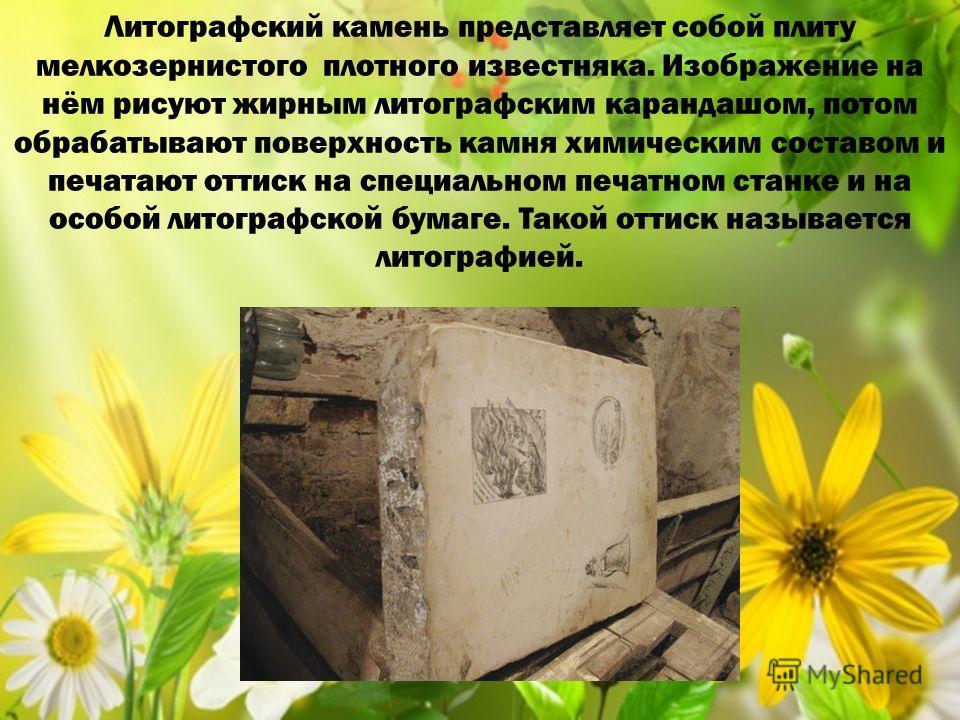 Литографский камень представляет собой плиту мелкозернистого плотного известняка. Изображение на нём рисуют жирным литографским карандашом, потом обрабатывают поверхность камня химическим составом и печатают оттиск на специальном печатном станке и на