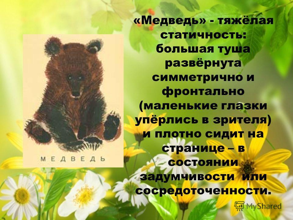 «Медведь» - тяжёлая статичность: большая туша развёрнута симметрично и фронтально (маленькие глазки упёрлись в зрителя) и плотно сидит на странице – в состоянии задумчивости или сосредоточенности.