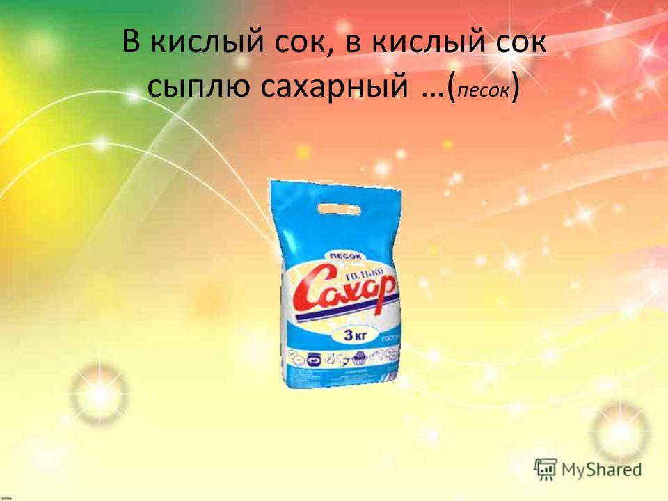 В кислый сок, в кислый сок сыплю сахарный …( песок )