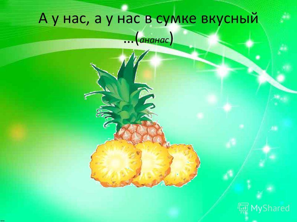А у нас, а у нас в сумке вкусный …( ананас )