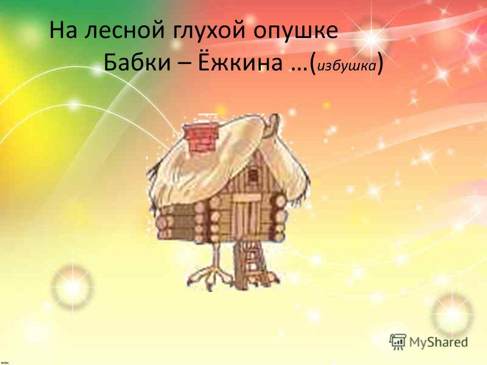 На лесной глухой опушке Бабки – Ёжкина …( избушка )