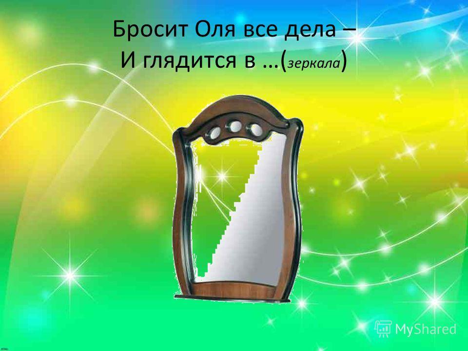 Бросит Оля все дела – И глядится в …( зеркала )