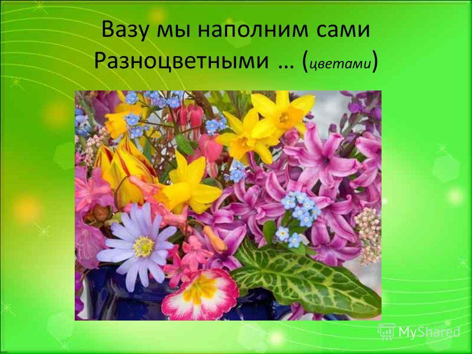 Вазу мы наполним сами Разноцветными … ( цветами )