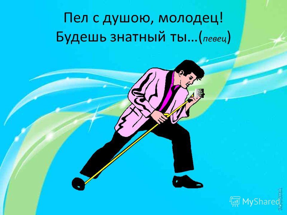Пел с душою, молодец! Будешь знатный ты…( певец )
