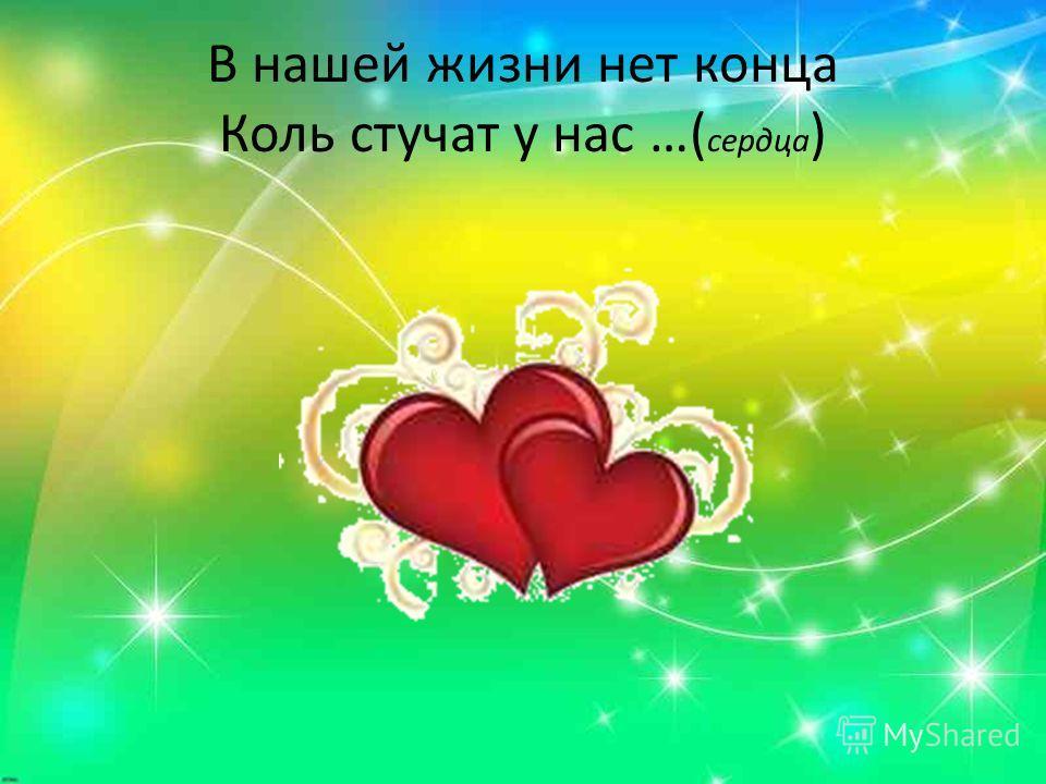 В нашей жизни нет конца Коль стучат у нас …( сердца )