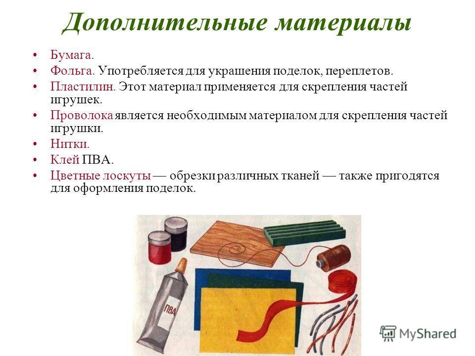 Дополнительные материалы Бумага. Фольга. Употребляется для украшения поделок, переплетов. Пластилин. Этот материал применяется для скрепления частей игрушек. Проволока является необходимым материалом для скрепления частей игрушки. Нитки. Клей ПВА. Цв