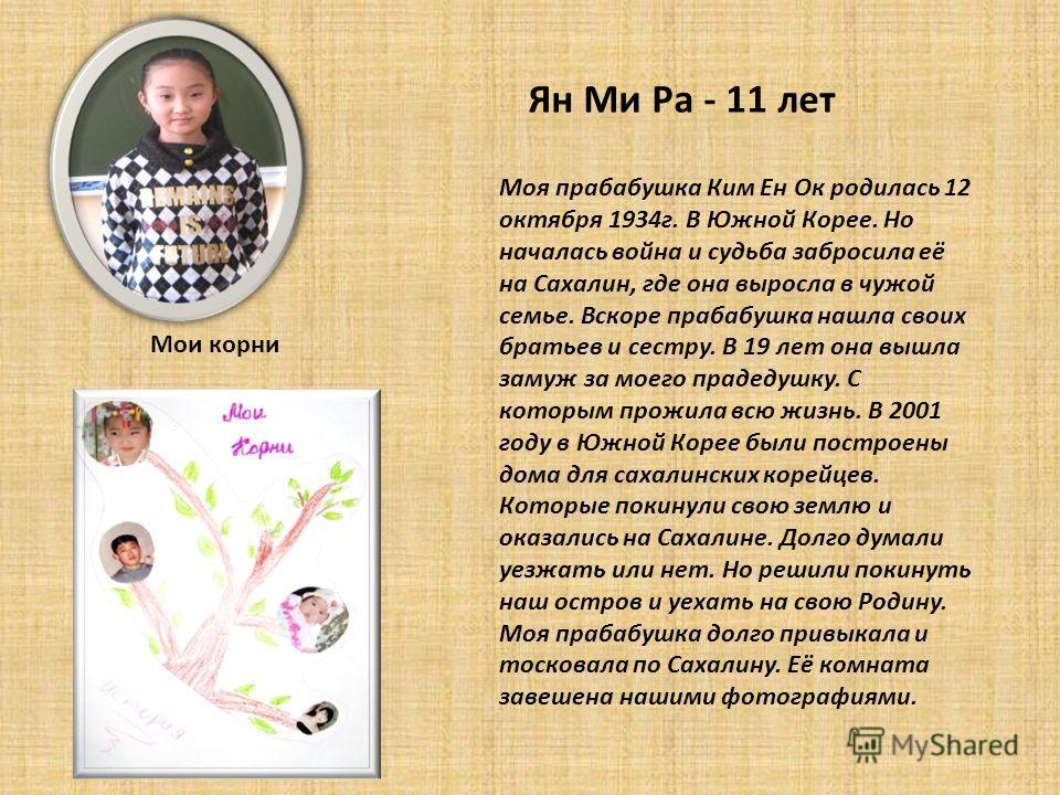 Ян Ми Ра - 11 лет Моя прабабушка Ким Ен Ок родилась 12 октября 1934г. В Южной Корее. Но началась война и судьба забросила её на Сахалин, где она выросла в чужой семье. Вскоре прабабушка нашла своих братьев и сестру. В 19 лет она вышла замуж за моего