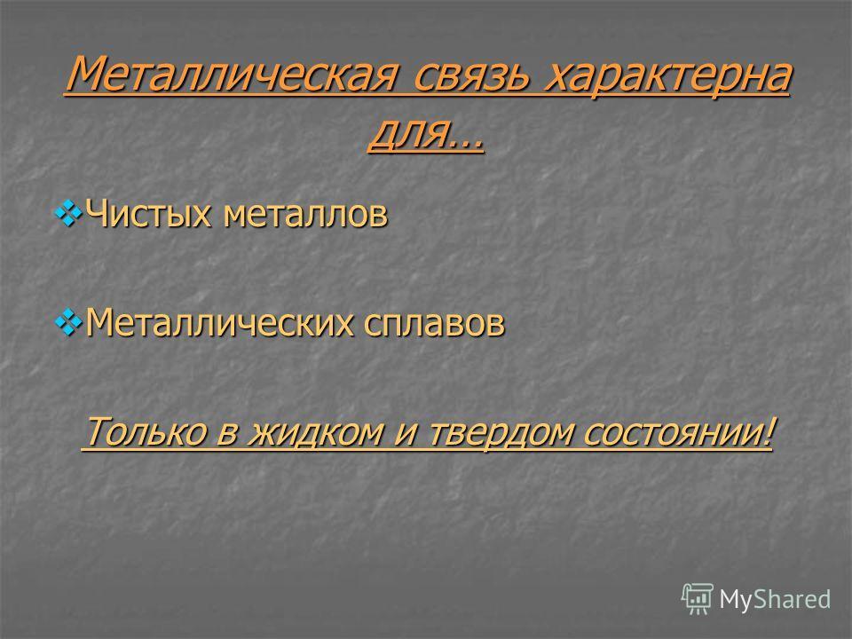 Металлическая связь характерна для… Чистых металлов Чистых металлов Металлических сплавов Металлических сплавов Только в жидком и твердом состоянии!