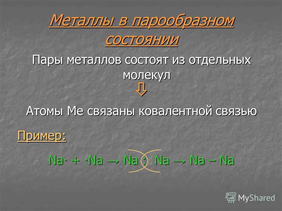 Металлы в парообразном состоянии Пары металлов состоят из отдельных молекул Атомы Ме связаны ковалентной связью Пример: Na + Na Na : Na Na – Na