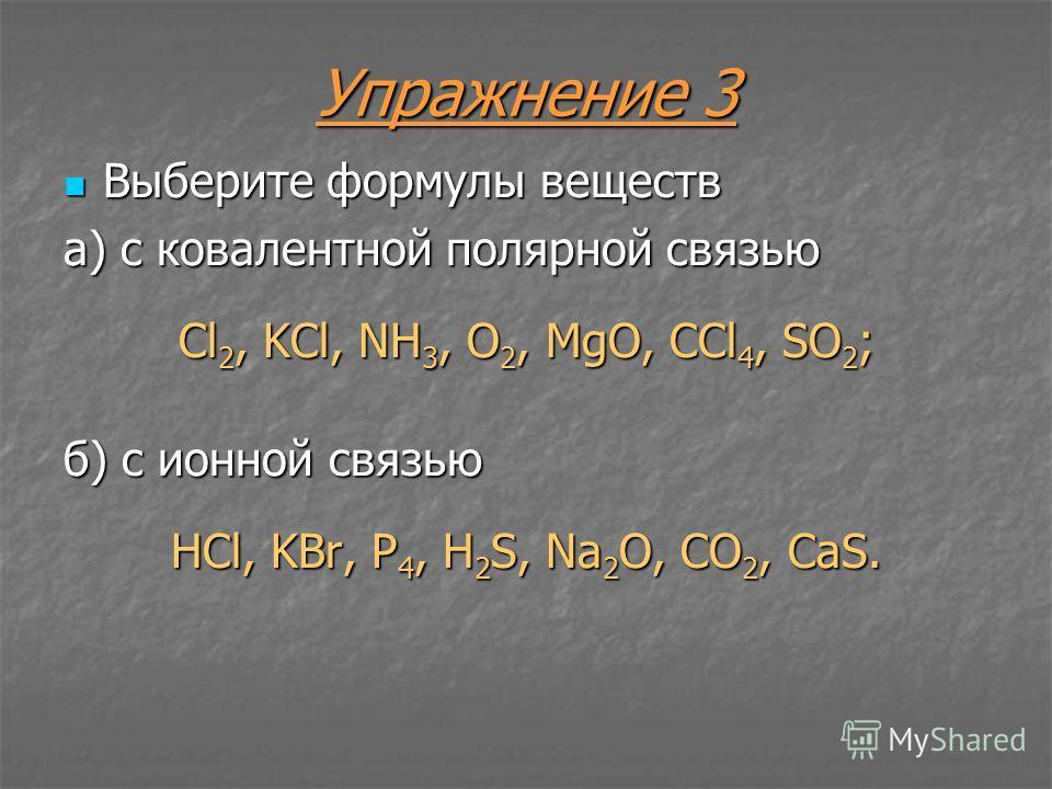 Упражнение 3 Выберите формулы веществ Выберите формулы веществ а) с ковалентной полярной связью Cl 2, KCl, NH 3, O 2, MgO, CCl 4, SO 2 ; б) с ионной связью HCl, KBr, P 4, H 2 S, Na 2 O, CO 2, CaS.