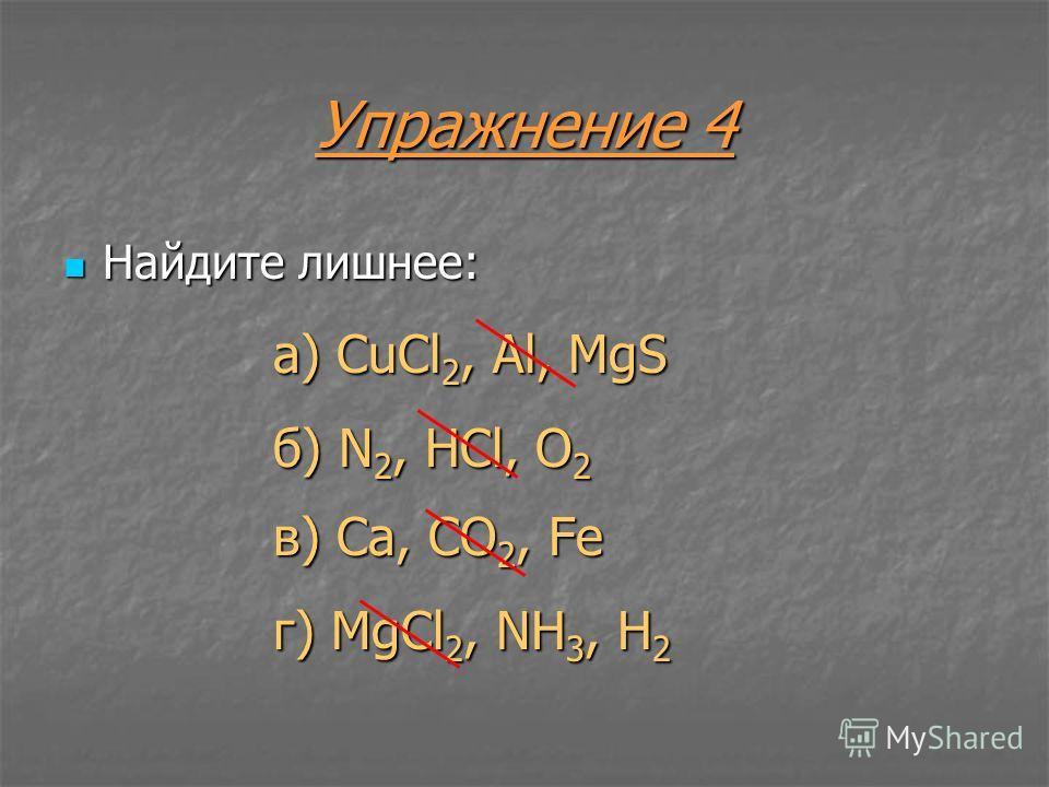 Упражнение 4 Найдите лишнее: Найдите лишнее: а) CuCl 2, Al, MgS б) N 2, HCl, O 2 в) Ca, CO 2, Fe г) MgCl 2, NH 3, H 2