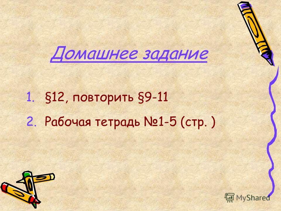 Домашнее задание 1.§12, повторить §9-11 2.Рабочая тетрадь 1-5 (стр. )