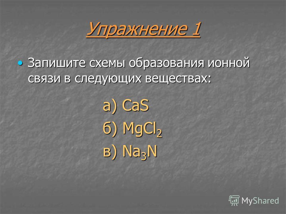Упражнение 1 Запишите схемы образования ионной связи в следующих веществах:Запишите схемы образования ионной связи в следующих веществах: а) CaS б) MgCl 2 в) Na 3 N