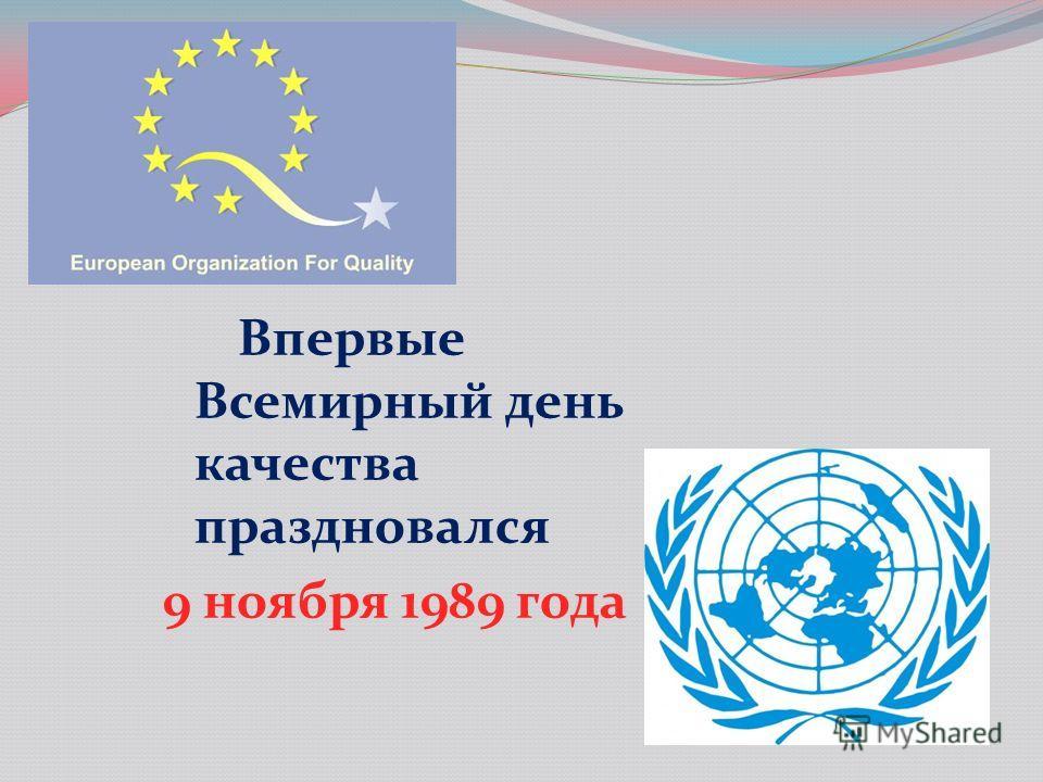 Впервые Всемирный день качества праздновался 9 ноября 1989 года