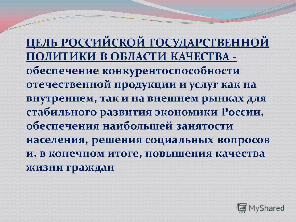 ЦЕЛЬ РОССИЙСКОЙ ГОСУДАРСТВЕННОЙ ПОЛИТИКИ В ОБЛАСТИ КАЧЕСТВА - обеспечение конкурентоспособности отечественной продукции и услуг как на внутреннем, так и на внешнем рынках для стабильного развития экономики России, обеспечения наибольшей занятости нас