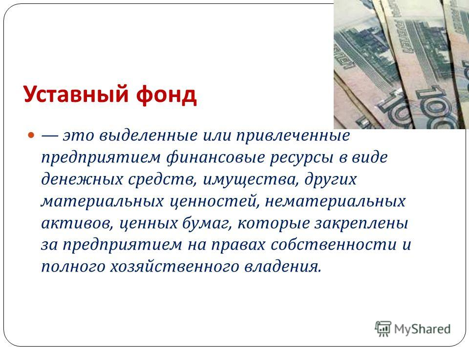 Уставный фонд это выделенные или привлеченные предприятием финансовые ресурсы в виде денежных средств, имущества, других материальных ценностей, нематериальных активов, ценных бумаг, которые закреплены за предприятием на правах собственности и полног