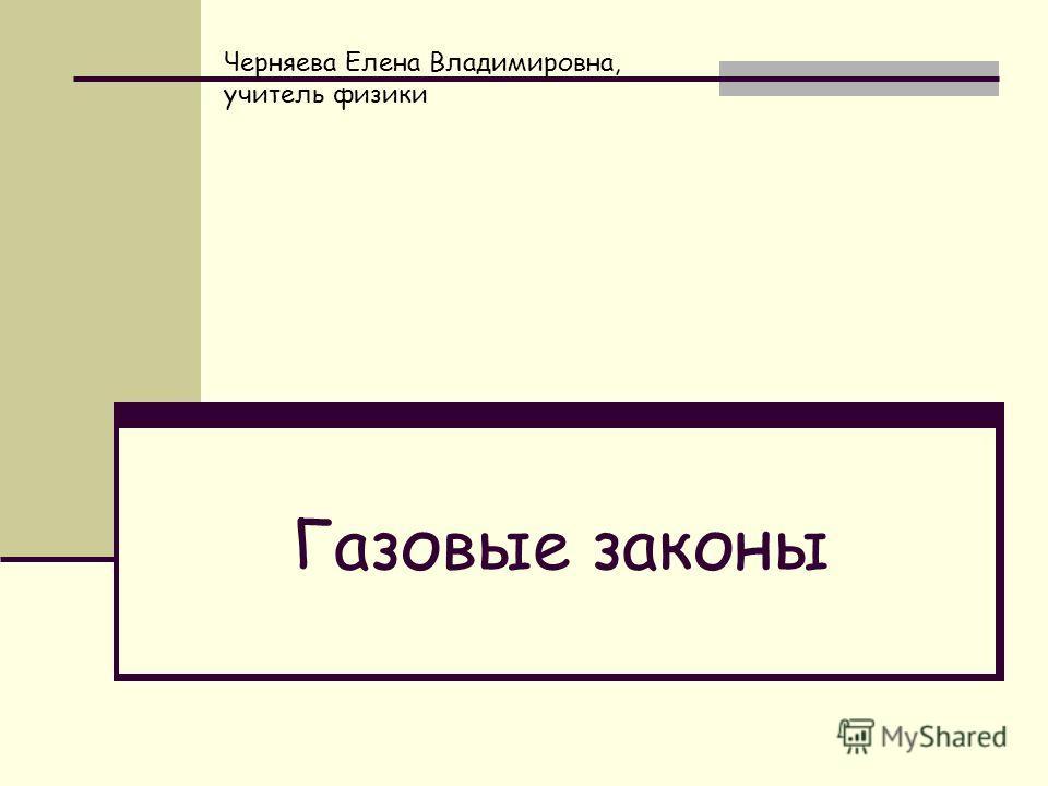 Газовые законы Черняева Елена Владимировна, учитель физики