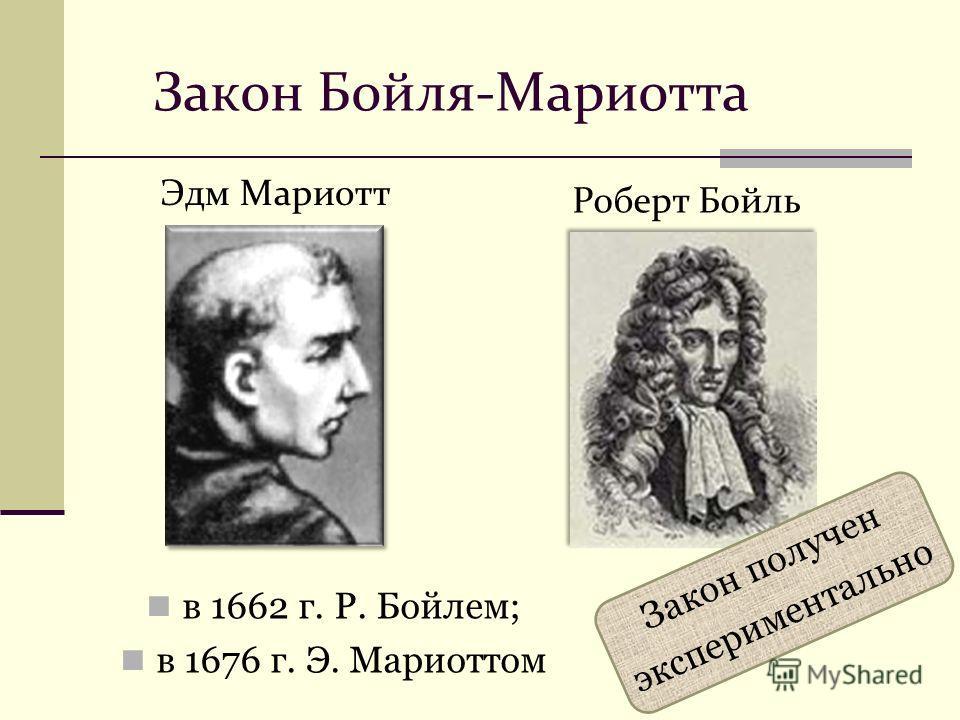 в 1662 г. Р. Бойлем; в 1676 г. Э. Мариоттом Роберт Бойль Закон Бойля-Мариотта Эдм Мариотт Закон получен экспериментально