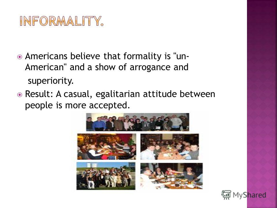 Americans believe that formality is un- American and a show of arrogance and superiority. Result: A casual, egalitarian attitude between people is more accepted.