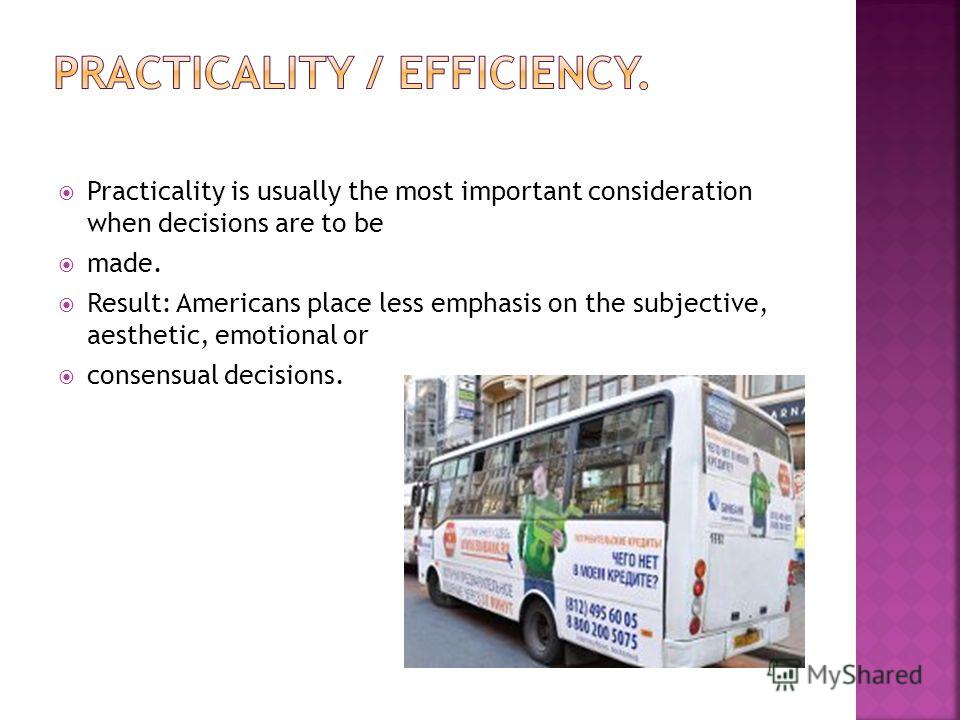 Practicality is usually the most important consideration when decisions are to be made. Result: Americans place less emphasis on the subjective, aesthetic, emotional or consensual decisions.