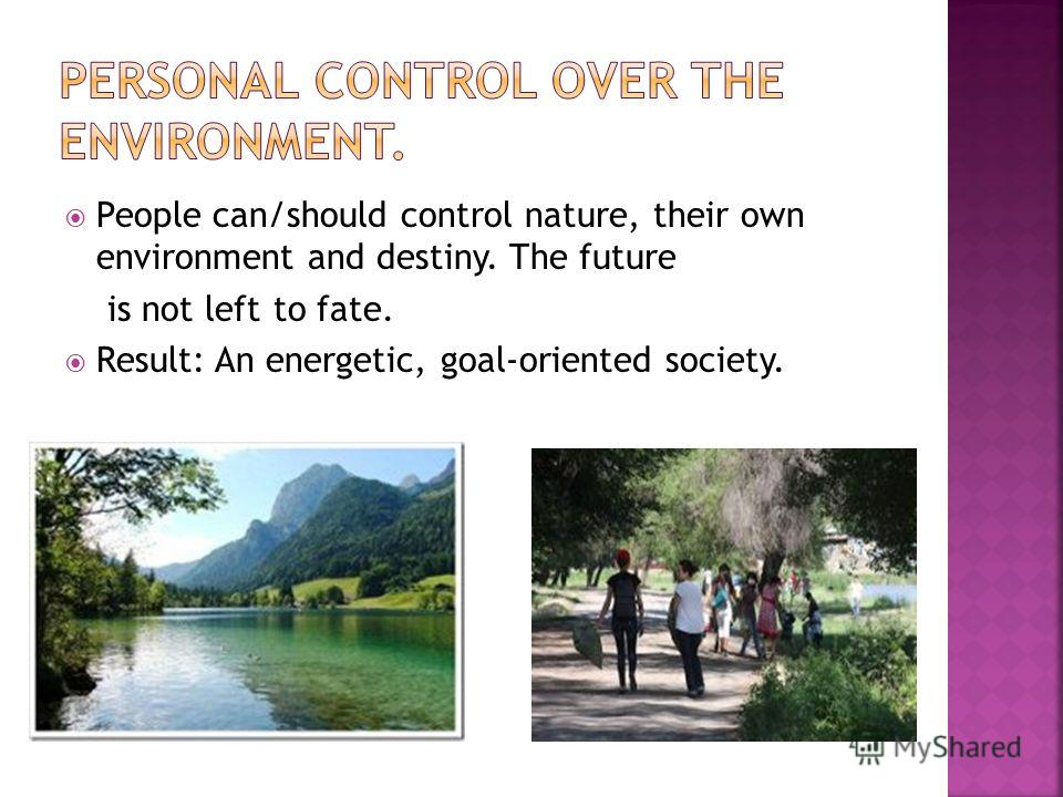 People can/should control nature, their own environment and destiny. The future is not left to fate. Result: An energetic, goal-oriented society.