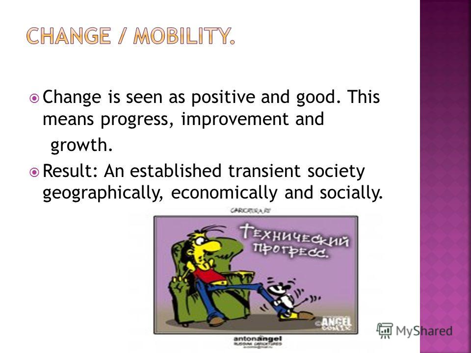 Change is seen as positive and good. This means progress, improvement and growth. Result: An established transient society geographically, economically and socially.