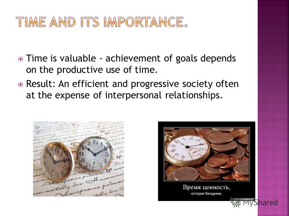 Time is valuable - achievement of goals depends on the productive use of time. Result: An efficient and progressive society often at the expense of interpersonal relationships.