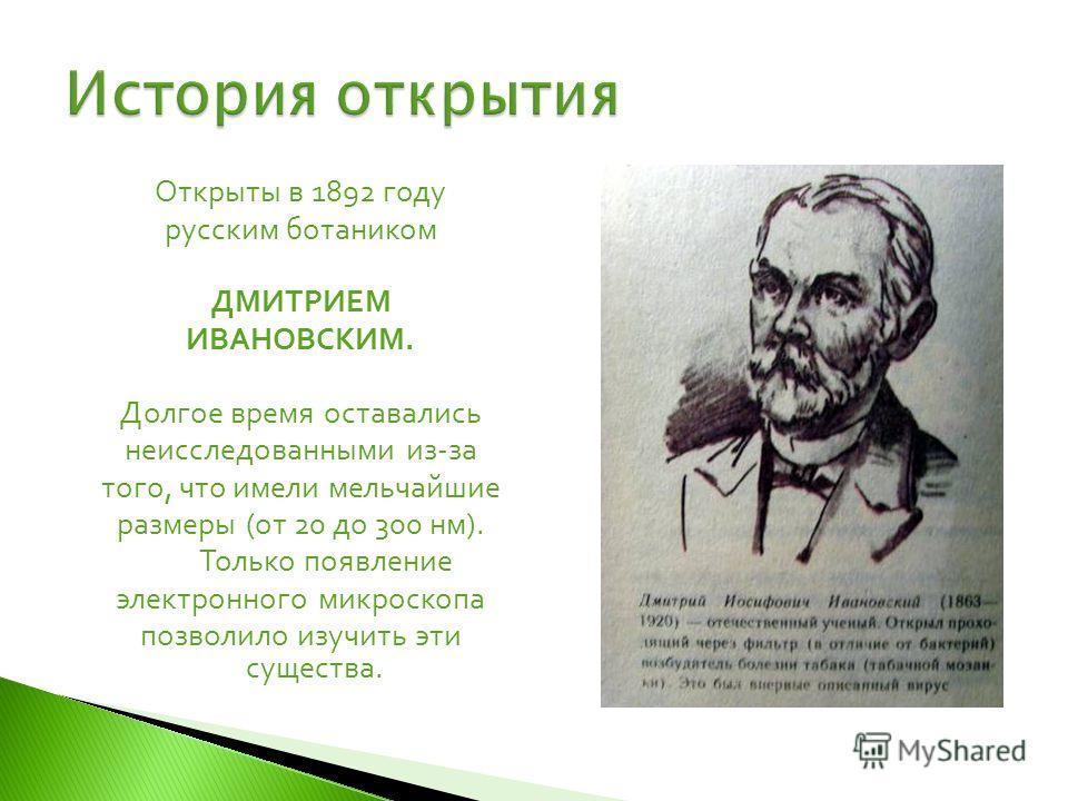 Открыты в 1892 году русским ботаником ДМИТРИЕМ ИВАНОВСКИМ. Долгое время оставались неисследованными из-за того, что имели мельчайшие размеры (от 20 до 300 нм). Только появление электронного микроскопа позволило изучить эти существа.
