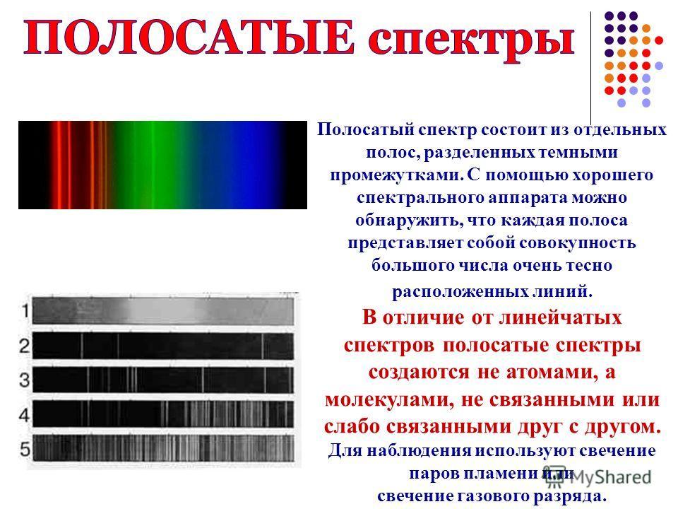 Полосатый спектр состоит из отдельных полос, разделенных темными промежутками. С помощью хорошего спектрального аппарата можно обнаружить, что каждая полоса представляет собой совокупность большого числа очень тесно расположенных линий. В отличие от