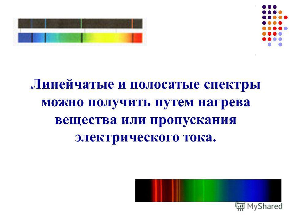 Линейчатые и полосатые спектры можно получить путем нагрева вещества или пропускания электрического тока.