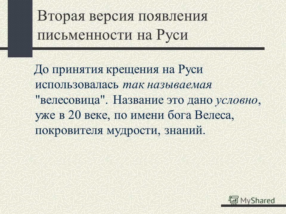 Вторая версия появления письменности на Руси До принятия крещения на Руси использовалась так называемая велесовица. Название это дано условно, уже в 20 веке, по имени бога Велеса, покровителя мудрости, знаний.