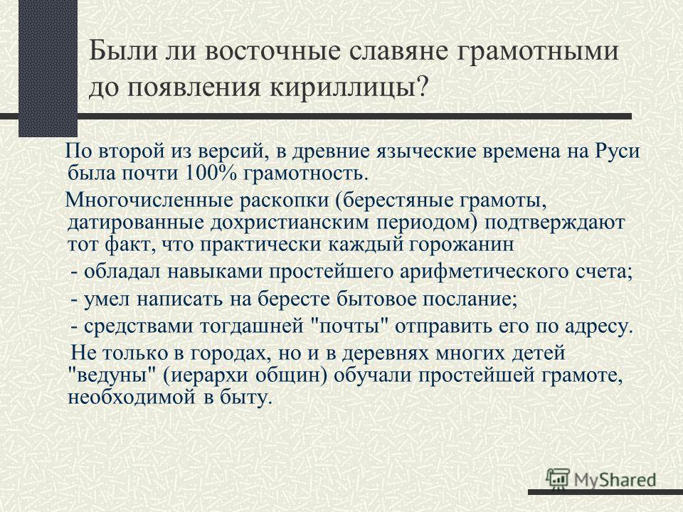 Были ли восточные славяне грамотными до появления кириллицы? По второй из версий, в древние языческие времена на Руси была почти 100% грамотность. Многочисленные раскопки (берестяные грамоты, датированные дохристианским периодом) подтверждают тот фак