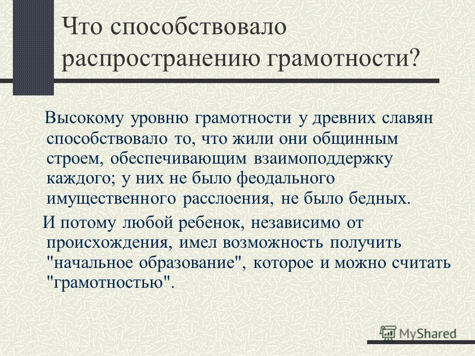 Что способствовало распространению грамотности? Высокому уровню грамотности у древних славян способствовало то, что жили они общинным строем, обеспечивающим взаимоподдержку каждого; у них не было феодального имущественного расслоения, не было бедных.