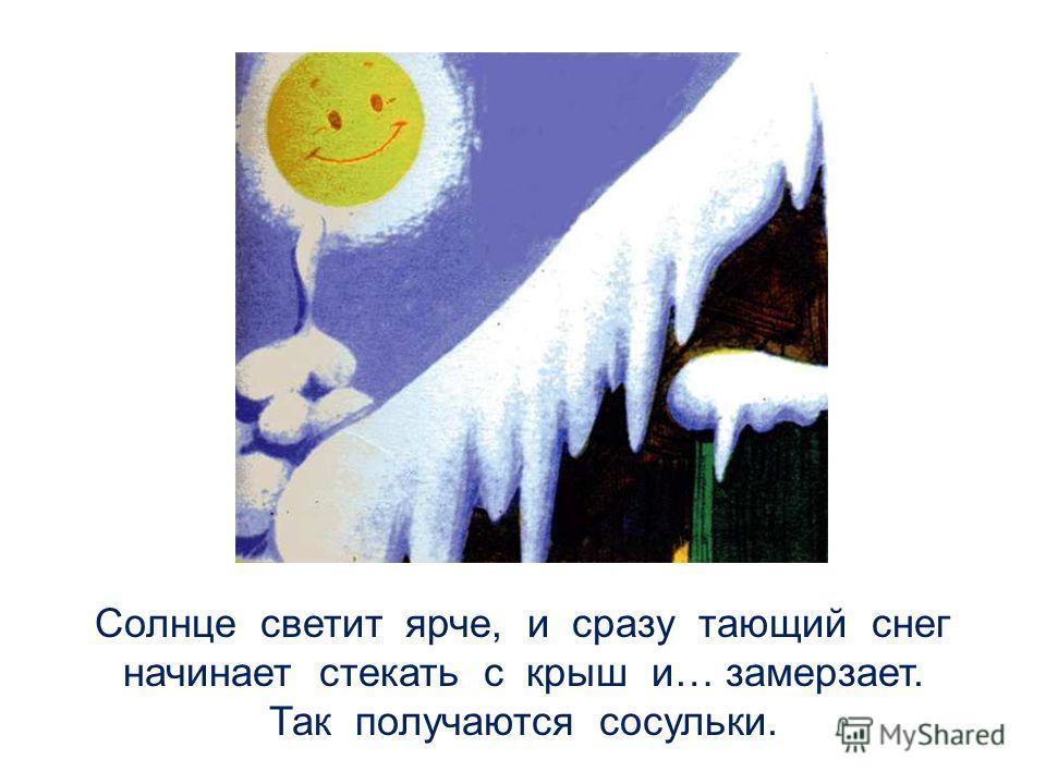 Солнце светит ярче, и сразу тающий снег начинает стекать с крыш и… замерзает. Так получаются сосульки.