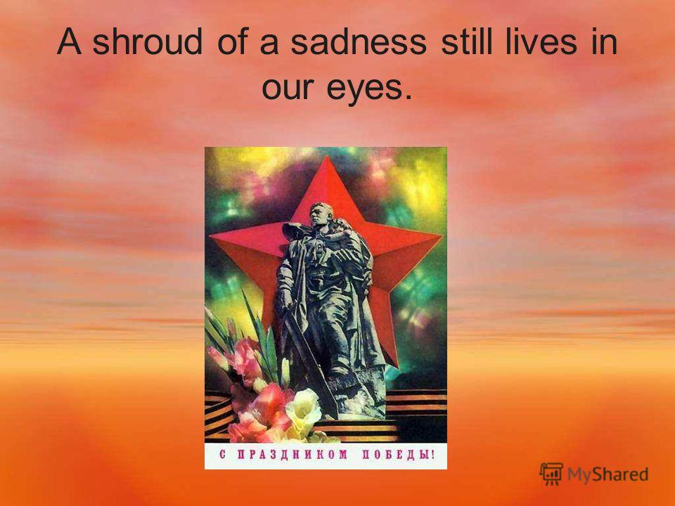 A shroud of a sadness still lives in our eyes.