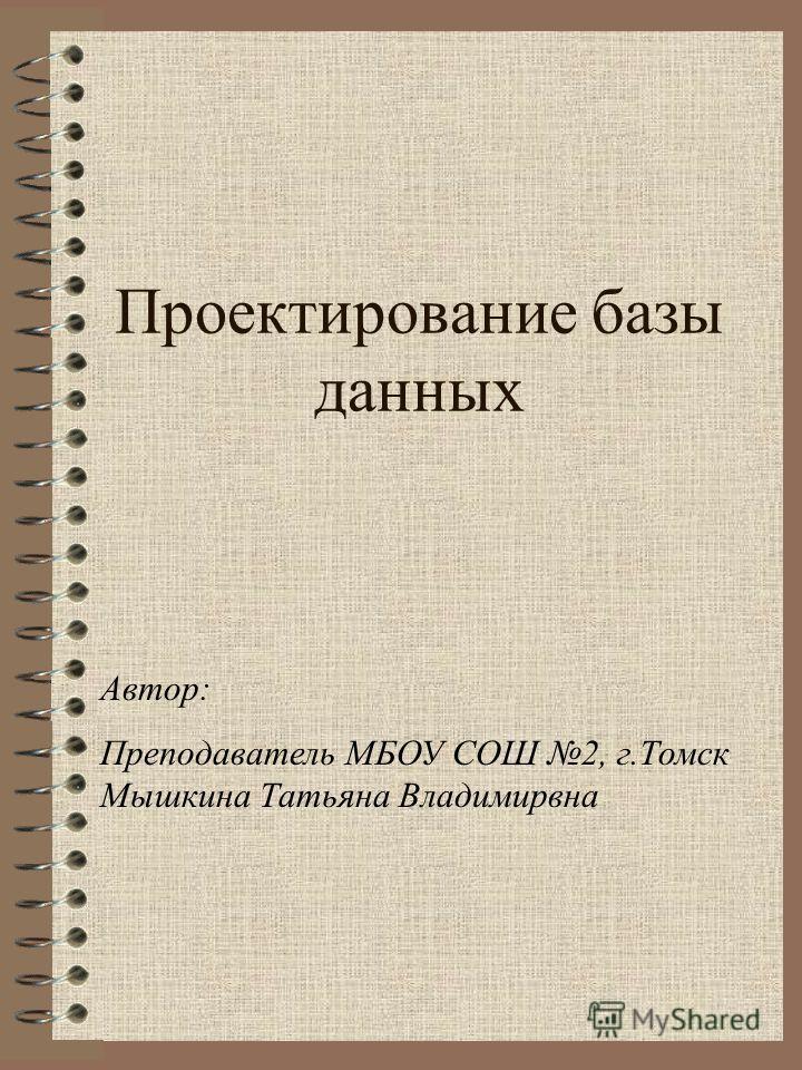 Проектирование базы данных Автор: Преподаватель МБОУ СОШ 2, г.Томск Мышкина Татьяна Владимирвна