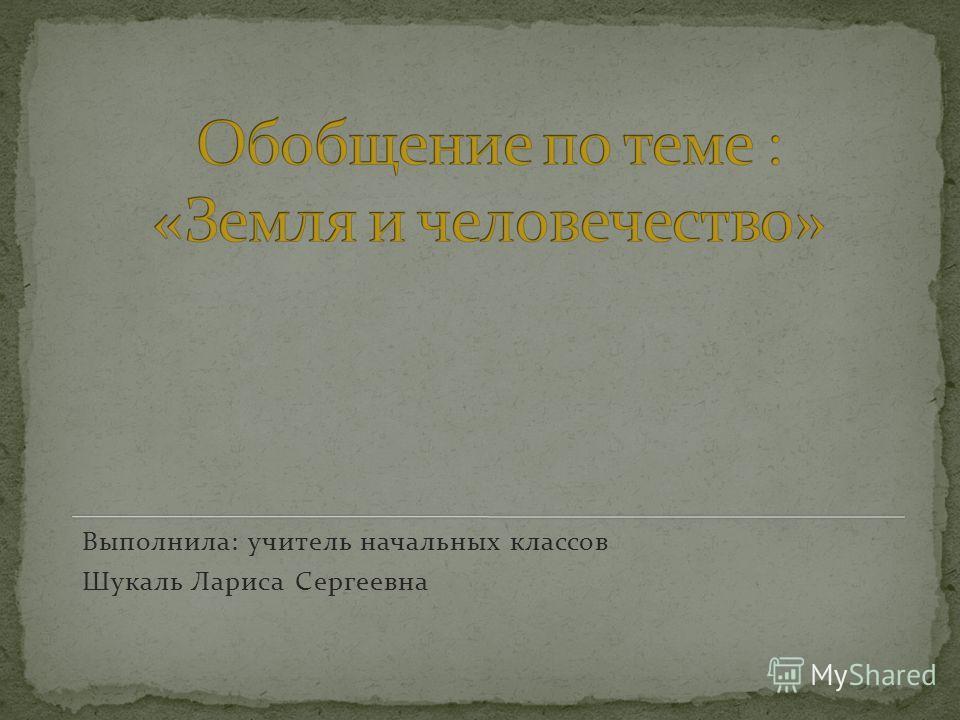 Выполнила: учитель начальных классов Шукаль Лариса Сергеевна