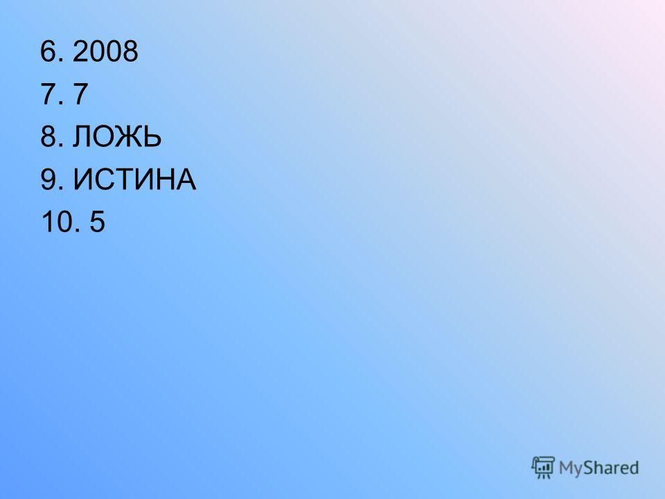 6. 2008 7. 7 8. ЛОЖЬ 9. ИСТИНА 10. 5