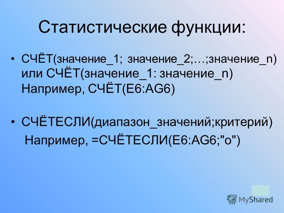 Статистические функции: СЧЁТ(значение_1; значение_2;…;значение_n) или СЧЁТ(значение_1: значение_n) Например, СЧЁТ(E6:AG6) СЧЁТЕСЛИ(диапазон_значений;критерий) Например, =СЧЁТЕСЛИ(E6:AG6;о)