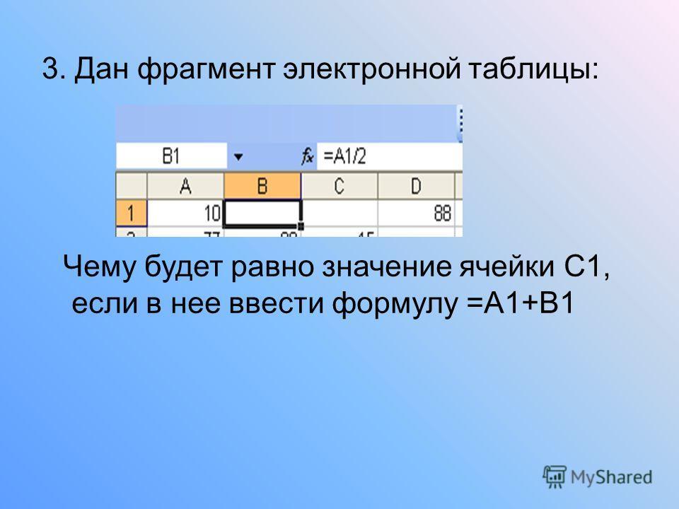3. Дан фрагмент электронной таблицы: Чему будет равно значение ячейки С1, если в нее ввести формулу =А1+В1