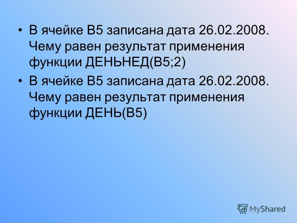 В ячейке В5 записана дата 26.02.2008. Чему равен результат применения функции ДЕНЬНЕД(В5;2) В ячейке В5 записана дата 26.02.2008. Чему равен результат применения функции ДЕНЬ(В5)