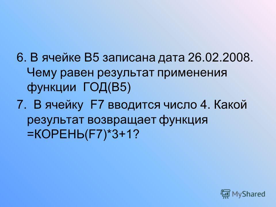6. В ячейке В5 записана дата 26.02.2008. Чему равен результат применения функции ГОД(В5) 7. В ячейку F7 вводится число 4. Какой результат возвращает функция =КОРЕНЬ(F7)*3+1?