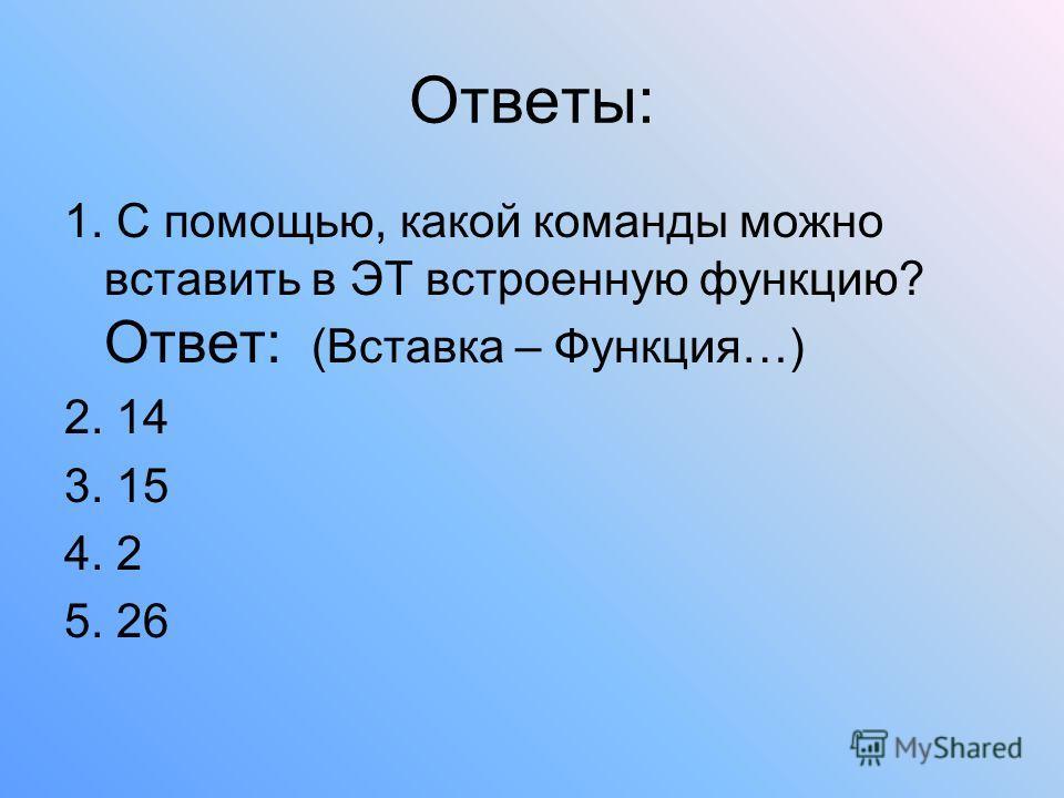 Ответы: 1. С помощью, какой команды можно вставить в ЭТ встроенную функцию? Ответ: (Вставка – Функция…) 2. 14 3. 15 4. 2 5. 26