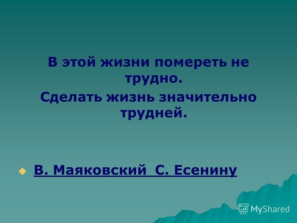 В этой жизни помереть не трудно. Сделать жизнь значительно трудней. В. Маяковский С. Есенину