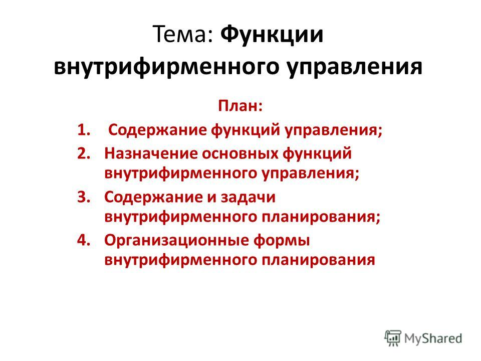 Тема: Функции внутрифирменного управления План: 1. Содержание функций управления; 2.Назначение основных функций внутрифирменного управления; 3.Содержание и задачи внутрифирменного планирования; 4.Организационные формы внутрифирменного планирования