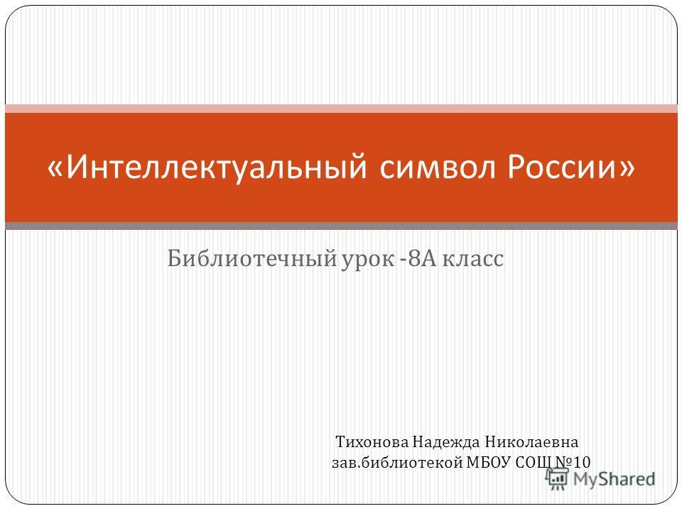 Библиотечный урок -8 А класс « Интеллектуальный символ России » Тихонова Надежда Николаевна зав. библиотекой МБОУ СОШ 10