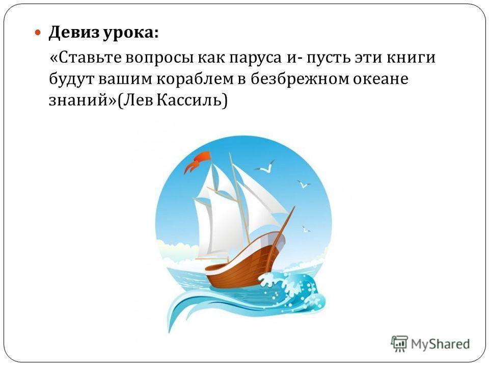 Девиз урока : « Ставьте вопросы как паруса и - пусть эти книги будут вашим кораблем в безбрежном океане знаний »( Лев Кассиль )