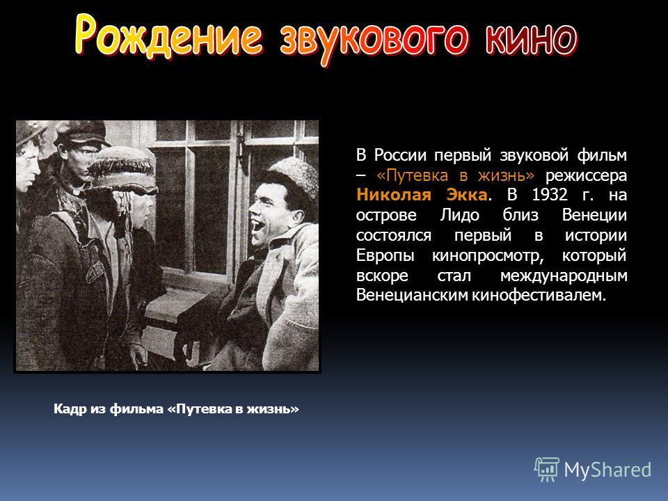 В России первый звуковой фильм – «Путевка в жизнь» режиссера Николая Экка. В 1932 г. на острове Лидо близ Венеции состоялся первый в истории Европы кинопросмотр, который вскоре стал международным Венецианским кинофестивалем. Кадр из фильма «Путевка в