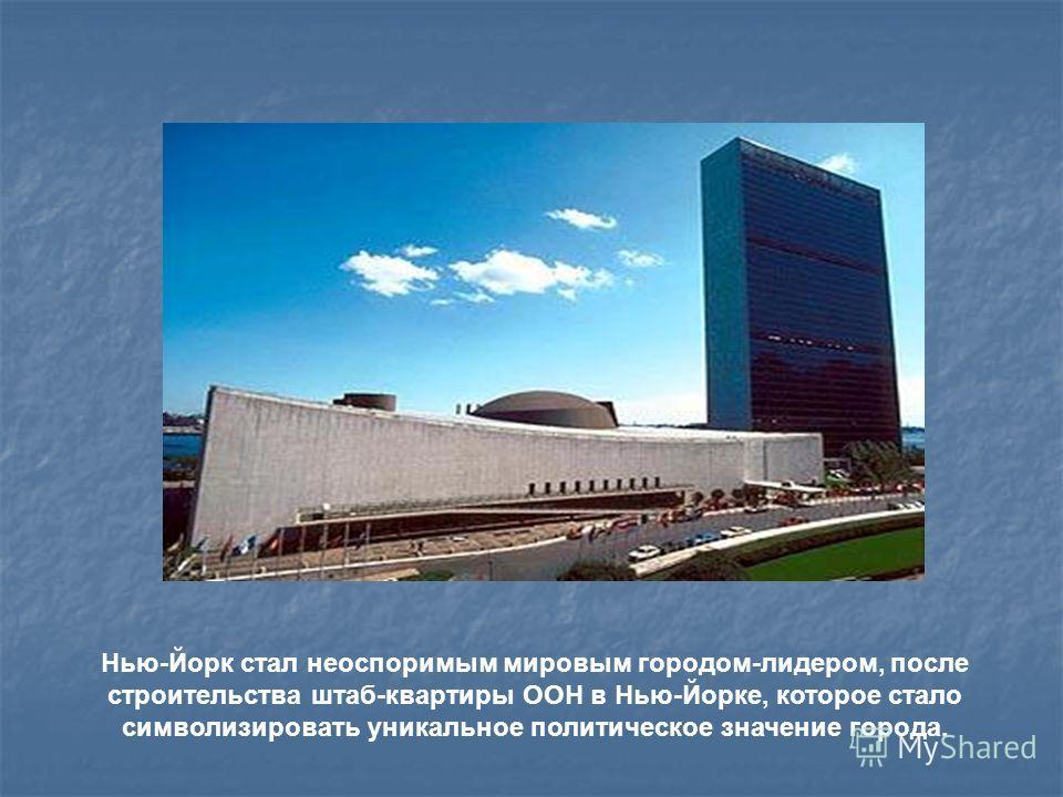 Нью-Йорк стал неоспоримым мировым городом-лидером, после строительства штаб-квартиры ООН в Нью-Йорке, которое стало символизировать уникальное политическое значение города.