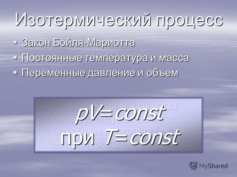 Закон Бойля-Мариотта Закон Бойля-Мариотта Постоянные температура и масса Постоянные температура и масса Переменные давление и объем Переменные давление и объем Изотермический процесс Для данной массы газа произведение давления газа на его объём посто